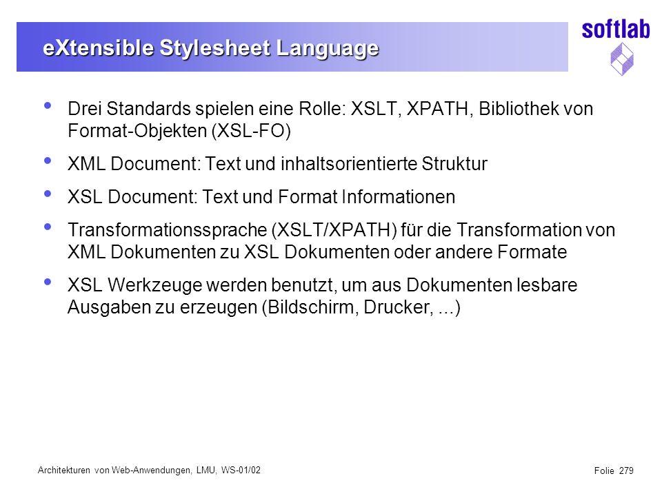 Architekturen von Web-Anwendungen, LMU, WS-01/02 Folie 279 eXtensible Stylesheet Language Drei Standards spielen eine Rolle: XSLT, XPATH, Bibliothek von Format-Objekten (XSL-FO) XML Document: Text und inhaltsorientierte Struktur XSL Document: Text und Format Informationen Transformationssprache (XSLT/XPATH) für die Transformation von XML Dokumenten zu XSL Dokumenten oder andere Formate XSL Werkzeuge werden benutzt, um aus Dokumenten lesbare Ausgaben zu erzeugen (Bildschirm, Drucker,...)