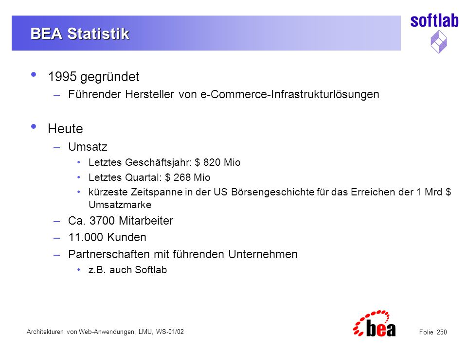 Architekturen von Web-Anwendungen, LMU, WS-01/02 Folie 261 BEA Produkte im Überblick BEA WebLogic Integration Application Integration Business Process Management B2B Integration Transaction Persistence State Management High Reliability/Availability Scalability Security BEA WebLogic Server Business Web Services Simple Web Services Enterprise Applications ERPCRM SCMCustom HRLegacy BEA WebLogic Portal Custom ApplicationsThird Party Applications PersonalizationCommerceCampaign Manager BEA WebLogic FIREWALL Partners Suppliers CustomersEmployees
