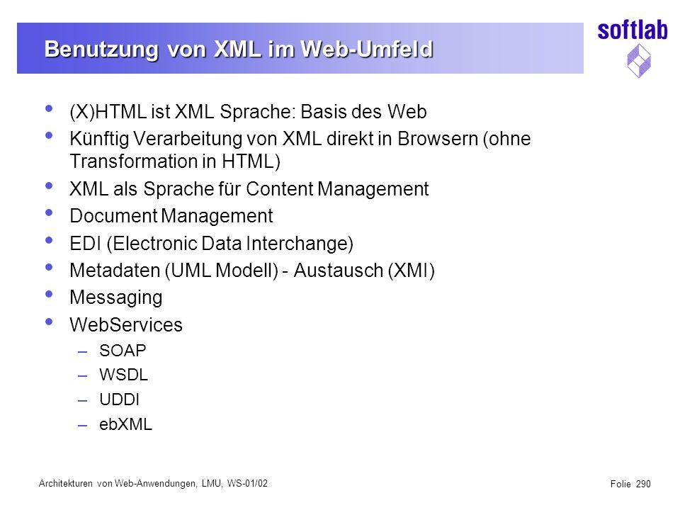 Architekturen von Web-Anwendungen, LMU, WS-01/02 Folie 290 Benutzung von XML im Web-Umfeld (X)HTML ist XML Sprache: Basis des Web Künftig Verarbeitung von XML direkt in Browsern (ohne Transformation in HTML) XML als Sprache für Content Management Document Management EDI (Electronic Data Interchange) Metadaten (UML Modell) - Austausch (XMI) Messaging WebServices –SOAP –WSDL –UDDI –ebXML