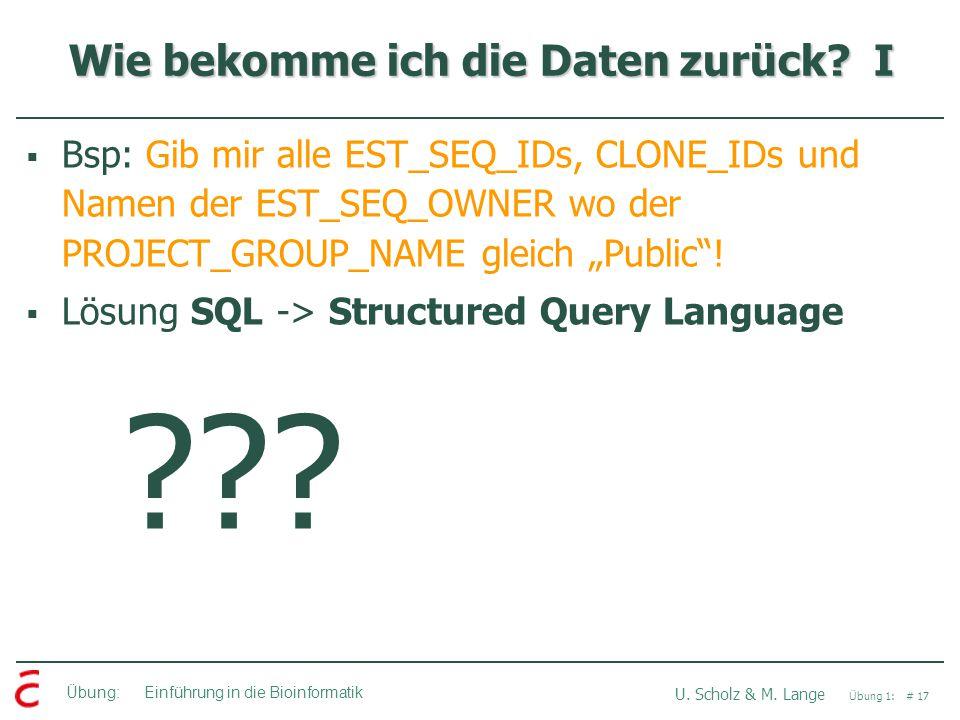 Übung: Einführung in die Bioinformatik U. Scholz & M. Lange Übung 1: # 17 Wie bekomme ich die Daten zurück? I  Bsp: Gib mir alle EST_SEQ_IDs, CLONE_I