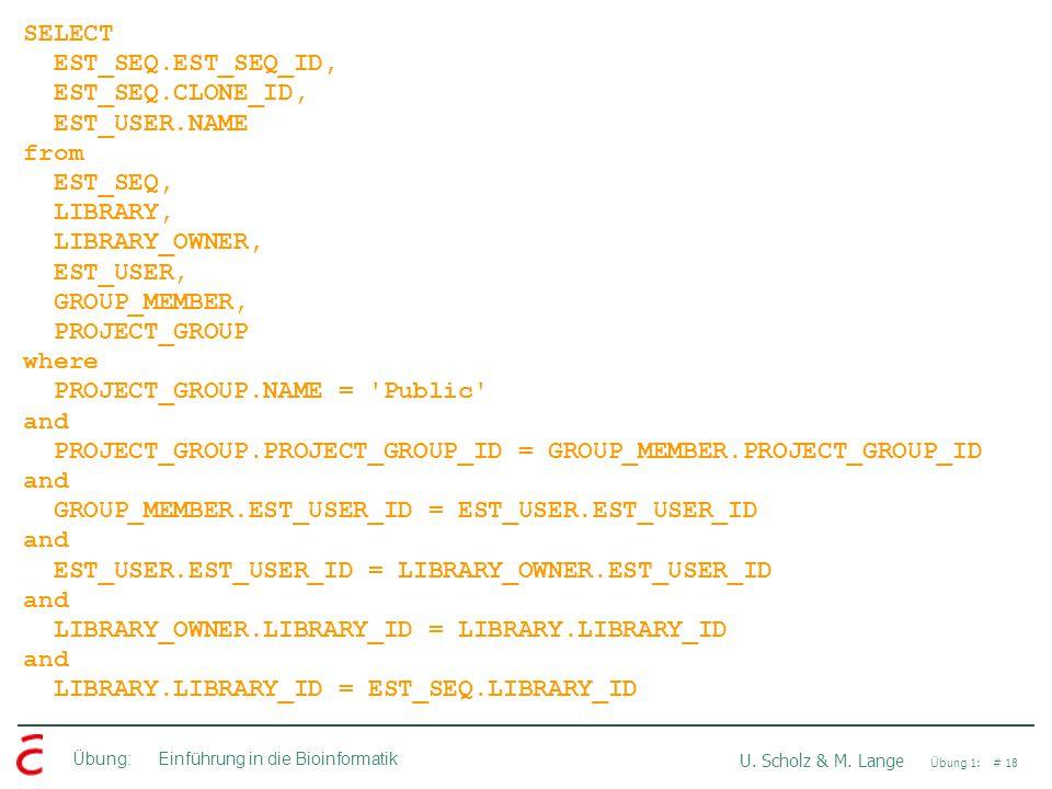 Übung: Einführung in die Bioinformatik U. Scholz & M. Lange Übung 1: # 18 SELECT EST_SEQ.EST_SEQ_ID, EST_SEQ.CLONE_ID, EST_USER.NAME from EST_SEQ, LIB