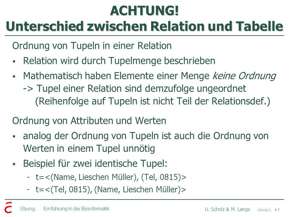 Übung: Einführung in die Bioinformatik U. Scholz & M. Lange Übung 1: # 3 ACHTUNG! Unterschied zwischen Relation und Tabelle Ordnung von Tupeln in eine