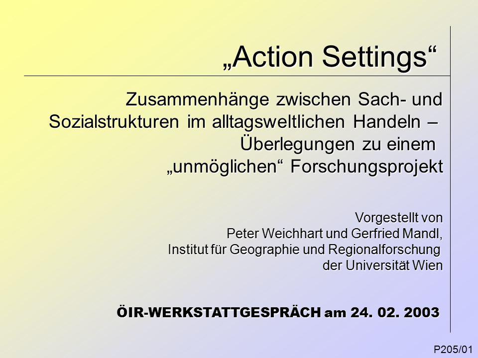 """""""Action Settings P205/01 Zusammenhänge zwischen Sach- und Sozialstrukturen im alltagsweltlichen Handeln – Überlegungen zu einem """"unmöglichen Forschungsprojekt ÖIR-WERKSTATTGESPRÄCH am 24."""
