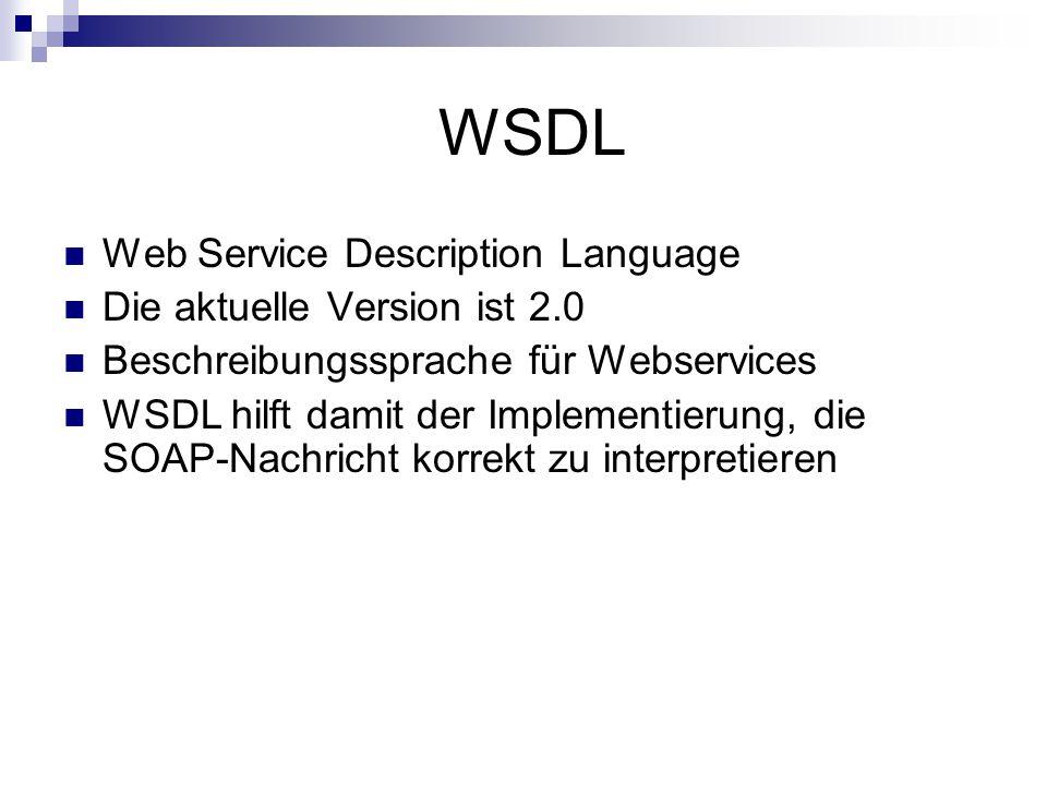 WSDL Web Service Description Language Die aktuelle Version ist 2.0 Beschreibungssprache für Webservices WSDL hilft damit der Implementierung, die SOAP-Nachricht korrekt zu interpretieren
