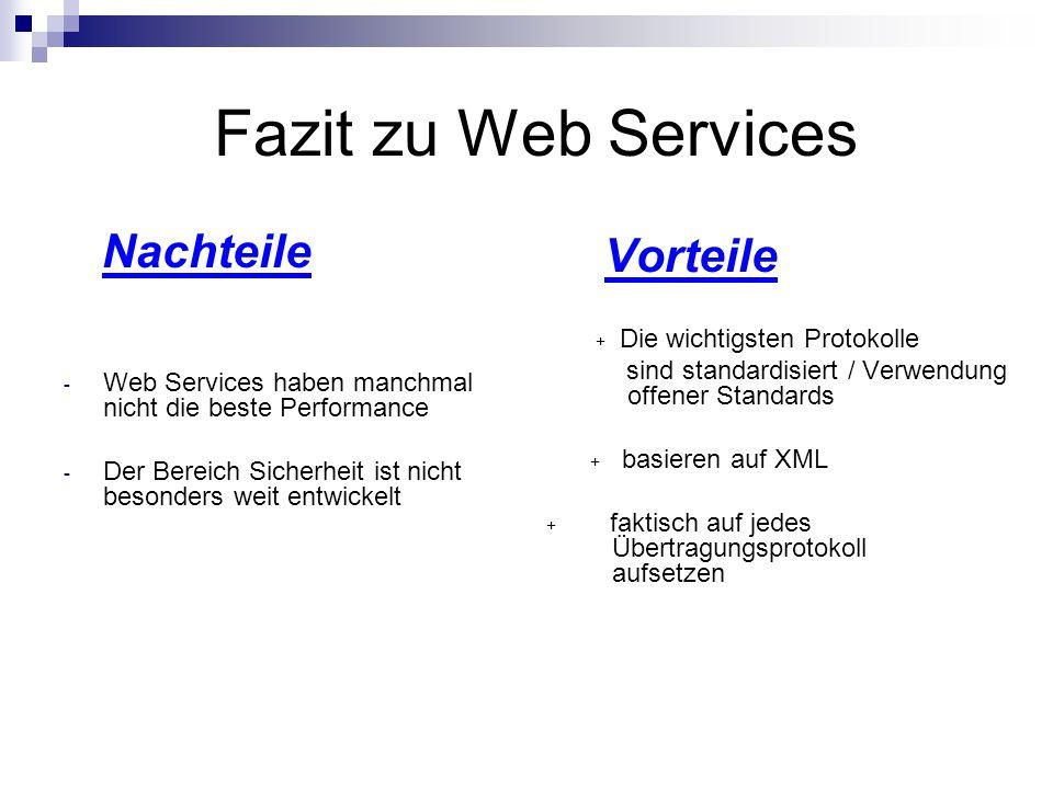 Fazit zu Web Services Nachteile - Web Services haben manchmal nicht die beste Performance - Der Bereich Sicherheit ist nicht besonders weit entwickelt Vorteile + Die wichtigsten Protokolle sind standardisiert / Verwendung …..offener Standards + basieren auf XML + faktisch auf jedes …Übertragungsprotokoll …aufsetzen + faktisch auf jedes …Übertragungsprotokoll …aufsetzen