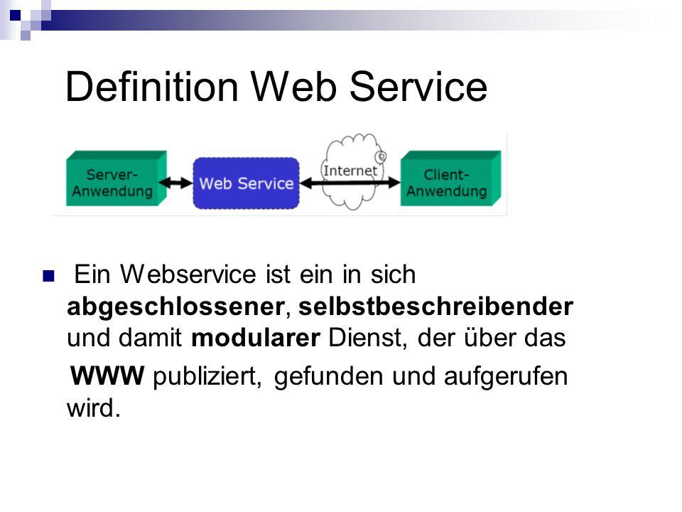 Definition Web Service Ein Webservice ist ein in sich abgeschlossener, selbstbeschreibender und damit modularer Dienst, der über das WWW publiziert, gefunden und aufgerufen wird.