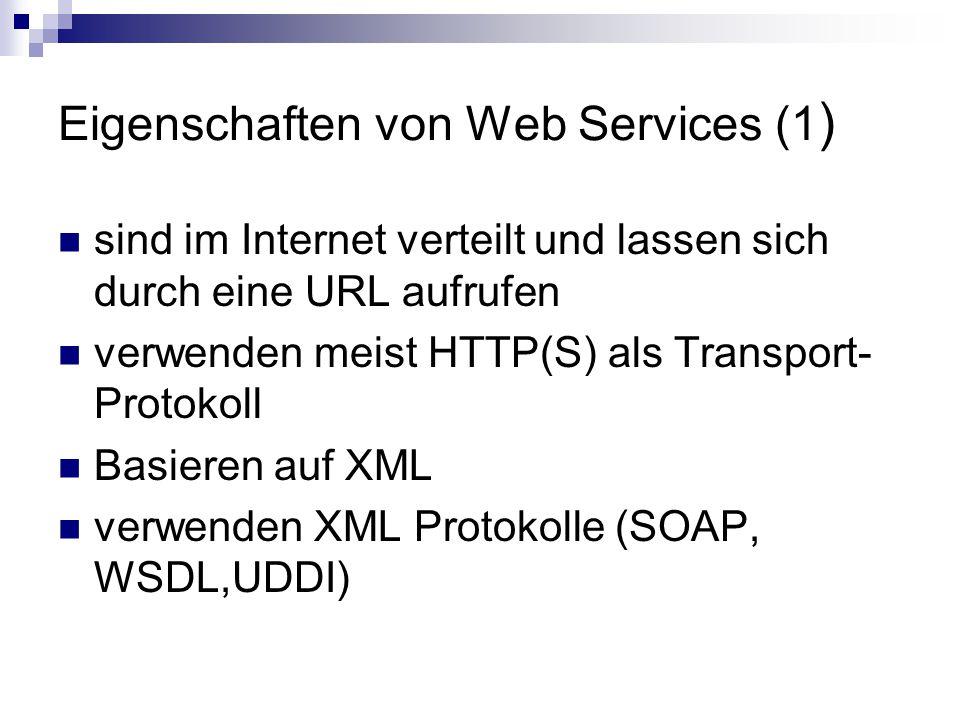 Eigenschaften von Web Services (1 ) sind im Internet verteilt und lassen sich durch eine URL aufrufen verwenden meist HTTP(S) als Transport- Protokoll Basieren auf XML verwenden XML Protokolle (SOAP, WSDL,UDDI)