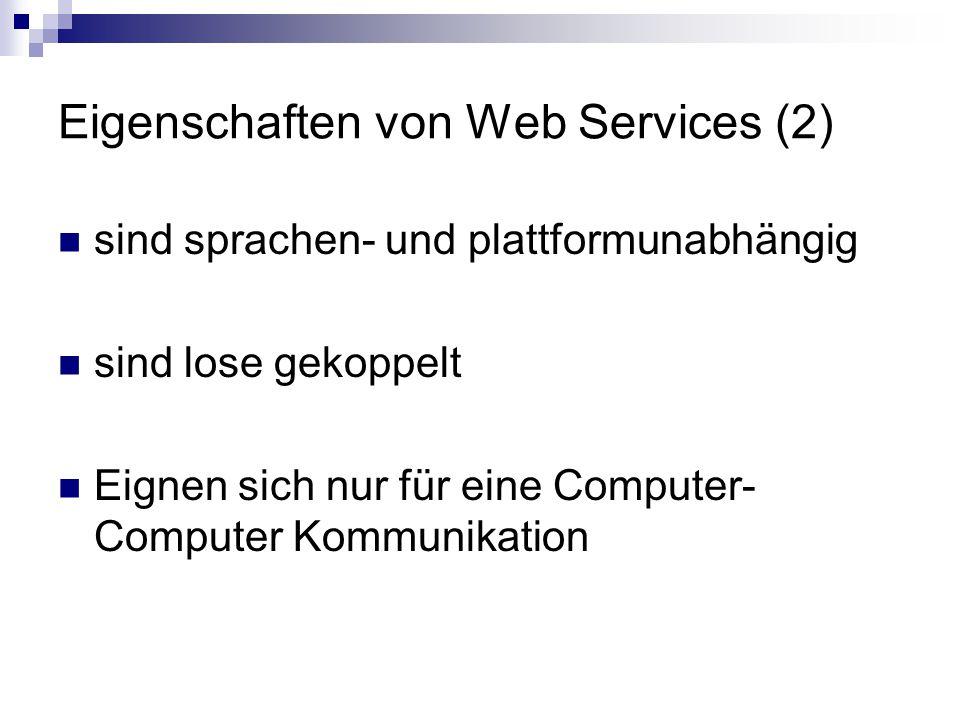 Eigenschaften von Web Services (2) sind sprachen- und plattformunabhängig sind lose gekoppelt Eignen sich nur für eine Computer- Computer Kommunikation