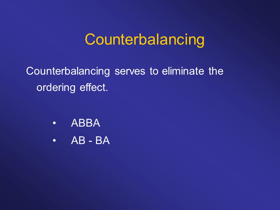 Counterbalancing ABBA AB - BA Counterbalancing serves to eliminate the ordering effect.