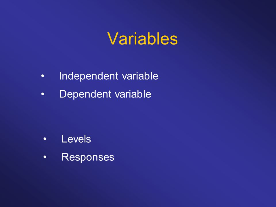Variables Independent variable Dependent variable Levels Responses