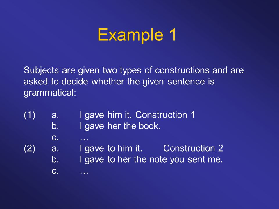 Example 1 Subjects are given two types of constructions and are asked to decide whether the given sentence is grammatical: (1)a.