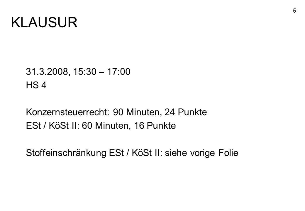 5 31.3.2008, 15:30 – 17:00 HS 4 Konzernsteuerrecht: 90 Minuten, 24 Punkte ESt / KöSt II: 60 Minuten, 16 Punkte Stoffeinschränkung ESt / KöSt II: siehe