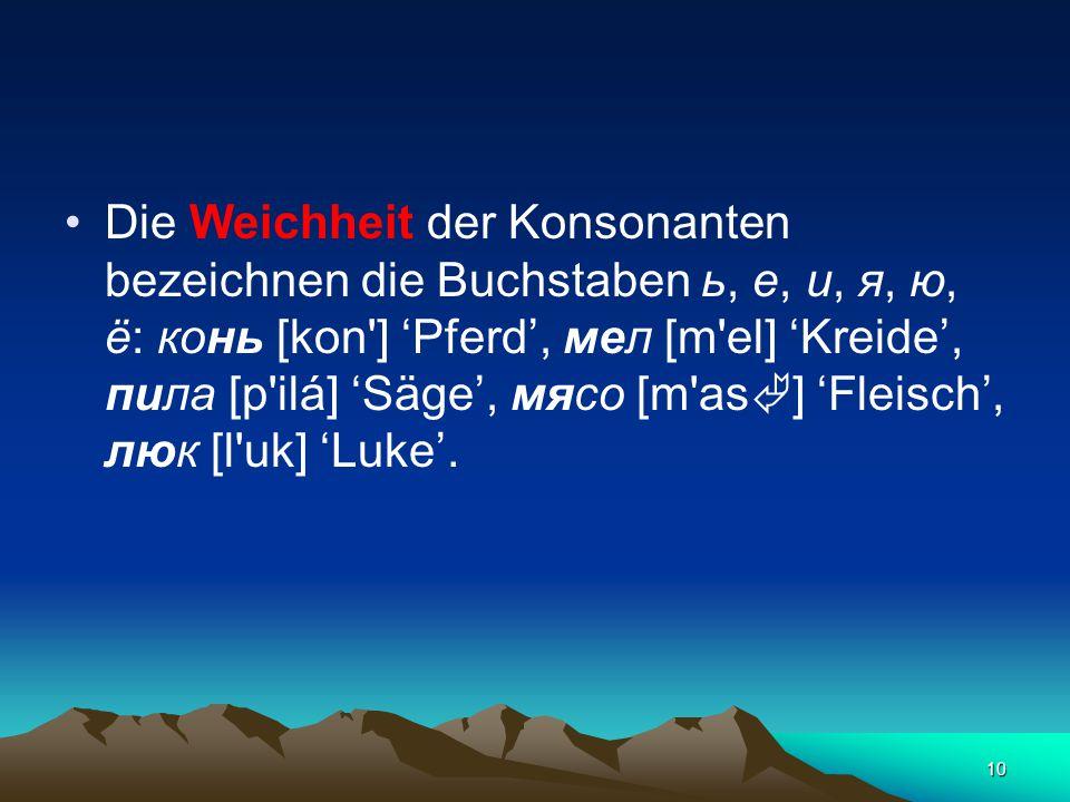 10 Die Weichheit der Konsonanten bezeichnen die Buchstaben ь, е, и, я, ю, ё: конь [kon ] 'Pferd', мел [m el] 'Kreide', пила [p ilá] 'Säge', мясо [m as  ] 'Fleisch', люк [l uk] 'Luke'.