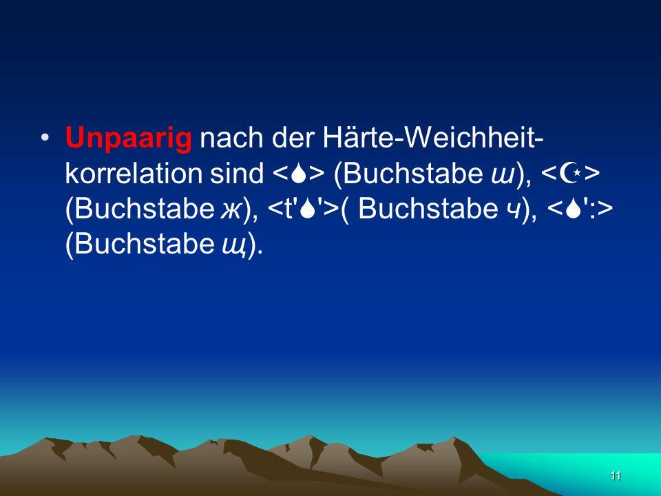 11 Unpaarig nach der Härte-Weichheit- korrelation sind (Buchstabe ш), (Buchstabe ж), ( Buchstabe ч), (Buchstabe щ).