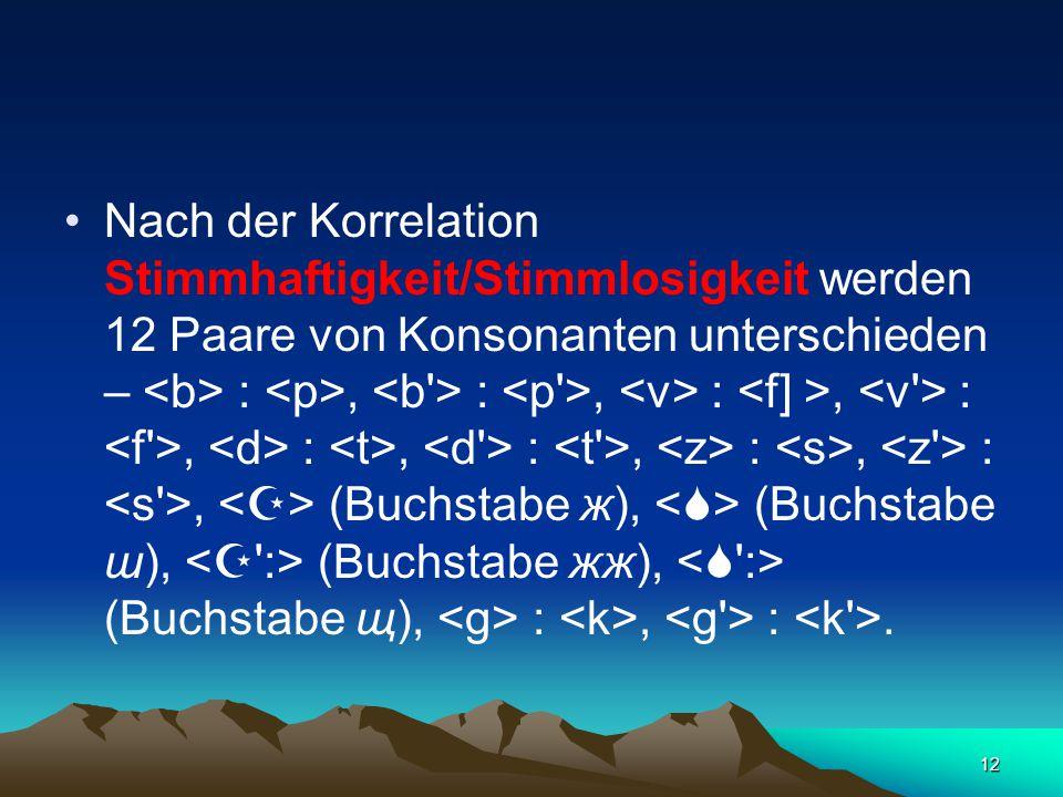 12 Nach der Korrelation Stimmhaftigkeit/Stimmlosigkeit werden 12 Paare von Konsonanten unterschieden – :, :, :, :, :, :, :, :, (Buchstabe ж), (Buchstabe ш), (Buchstabe жж), (Buchstabe щ), :, :.