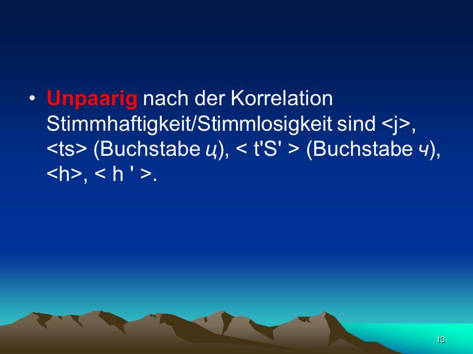 13 Unpaarig nach der Korrelation Stimmhaftigkeit/Stimmlosigkeit sind, (Buchstabe ц), (Buchstabe ч),,.