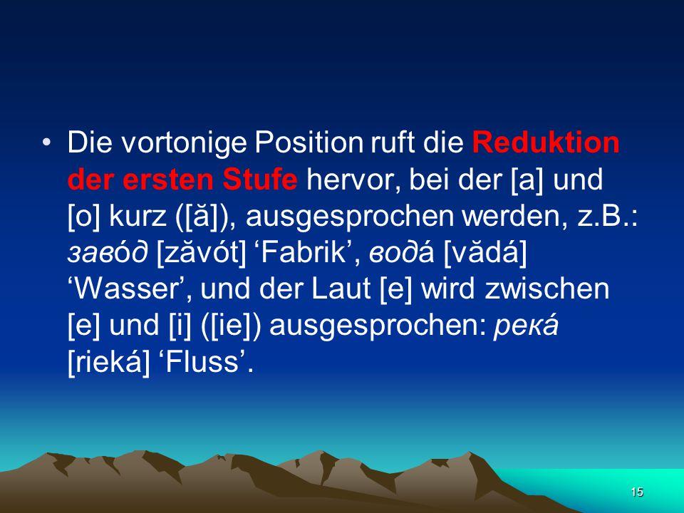 15 Die vortonige Position ruft die Reduktion der ersten Stufe hervor, bei der [а] und [о] kurz ([ă]), ausgesprochen werden, z.B.: завóд [zăvót] 'Fabrik', водá [vădá] 'Wasser', und der Laut [е] wird zwischen [е] und [i] ([ie]) ausgesprochen: рекá [rieká] 'Fluss'.
