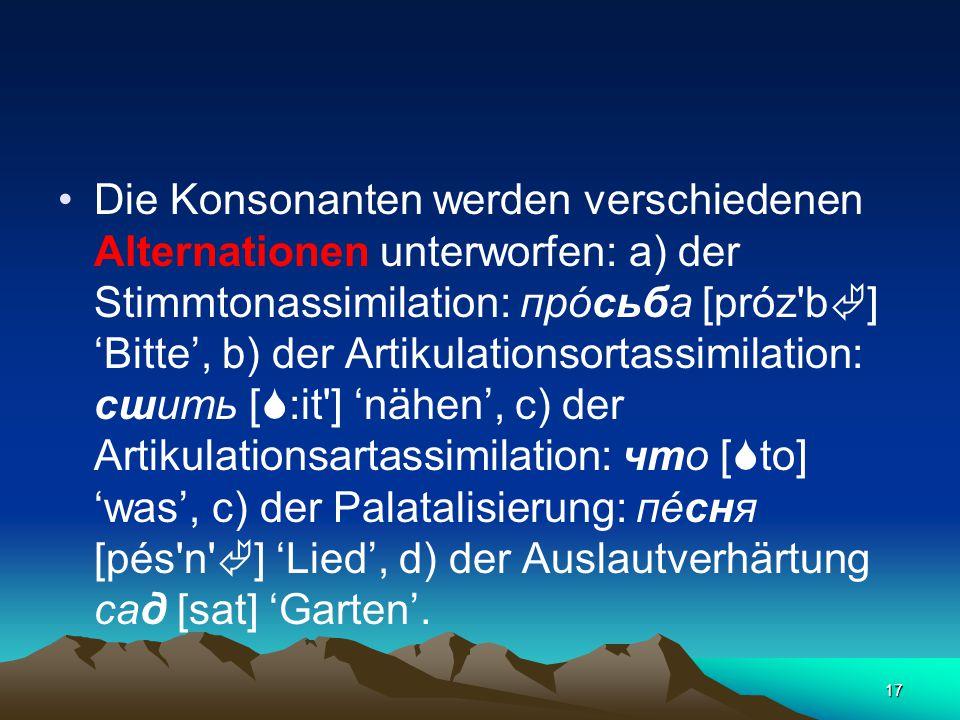 17 Die Konsonanten werden verschiedenen Alternationen unterworfen: а) der Stimmtonassimilation: прóсьба [próz b  ] 'Bitte', b) der Artikulationsortassimilation: сшить [  :it ] 'nähen', c) der Artikulationsartassimilation: что [  to] 'was', c) der Palatalisierung: пéсня [pés n  ] 'Lied', d) der Auslautverhärtung сад [sat] 'Garten'.