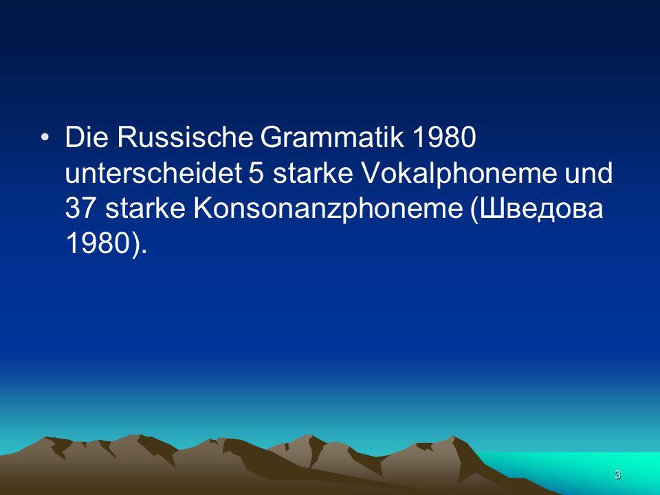 3 Die Russische Grammatik 1980 unterscheidet 5 starke Vokalphoneme und 37 starke Konsonanzphoneme (Шведова 1980).