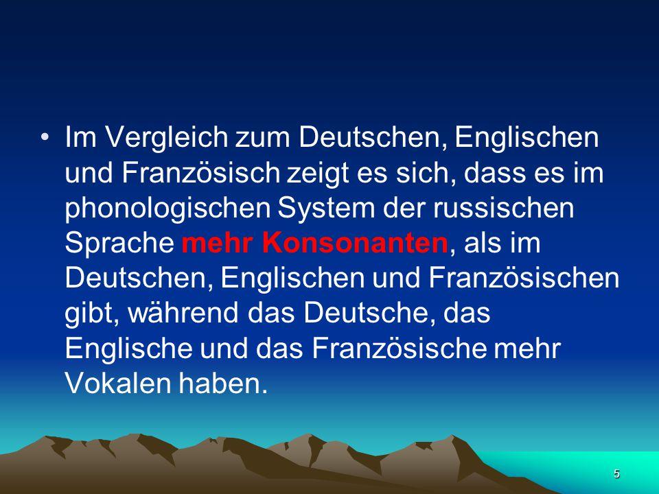 5 Im Vergleich zum Deutschen, Englischen und Französisch zeigt es sich, dass es im phonologischen System der russischen Sprache mehr Konsonanten, als im Deutschen, Englischen und Französischen gibt, während das Deutsche, das Englische und das Französische mehr Vokalen haben.