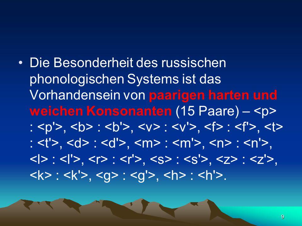 9 Die Besonderheit des russischen phonologischen Systems ist das Vorhandensein von paarigen harten und weichen Konsonanten (15 Paare) – :, :, :, :, :, :, :, :, :, :, :, :, :, :, :.