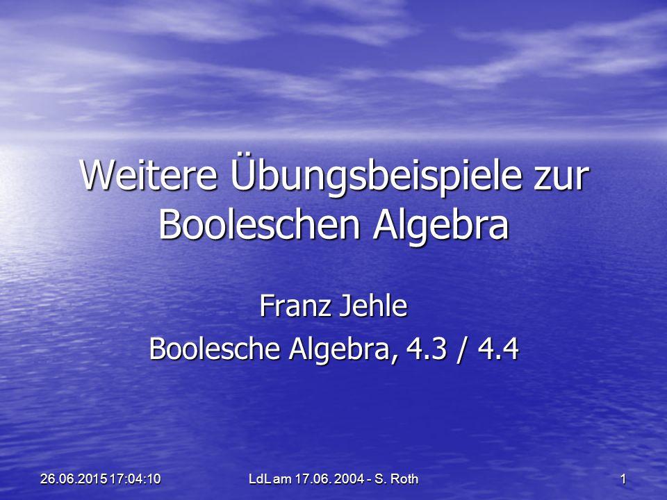 LdL am 17.06. 2004 - S. Roth 1 26.06.2015 17:05:4426.06.2015 17:05:44 Weitere Übungsbeispiele zur Booleschen Algebra Franz Jehle Boolesche Algebra, 4.