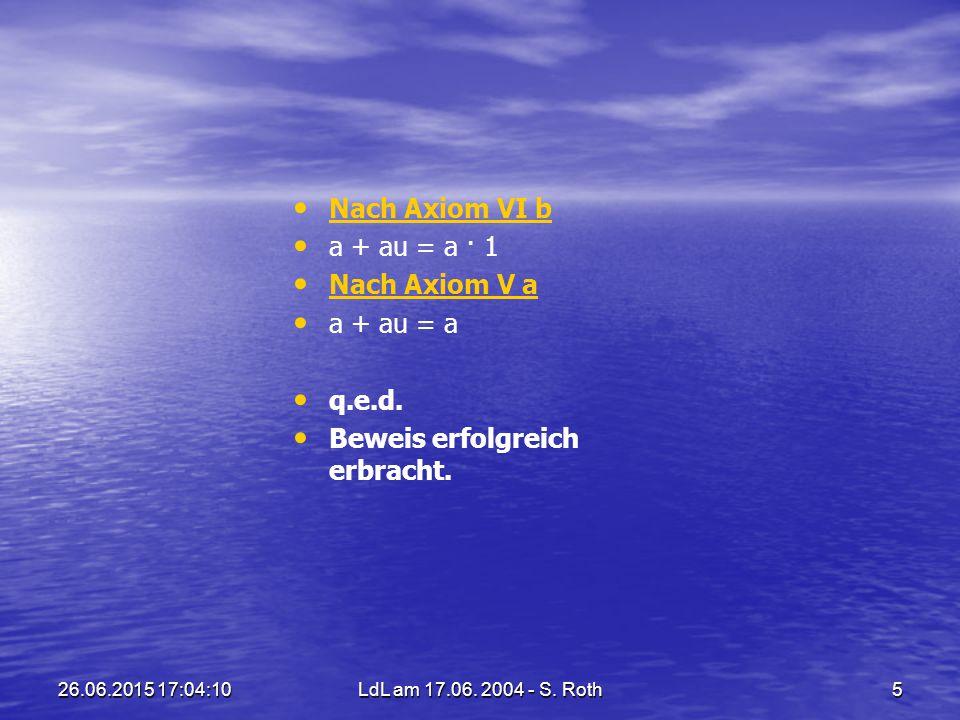 26.06.2015 17:05:44LdL am 17.06. 2004 - S. Roth5 Nach Axiom VI b a + au = a · 1 Nach Axiom V a a + au = a q.e.d. Beweis erfolgreich erbracht.