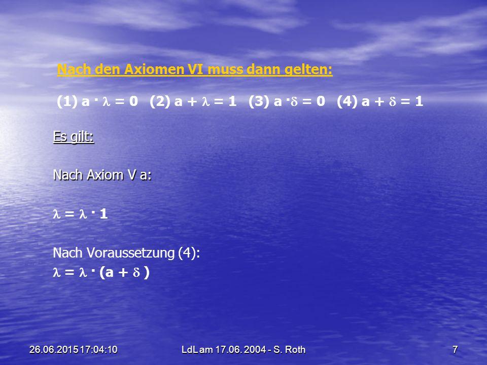 26.06.2015 17:05:44LdL am 17.06. 2004 - S. Roth7 Nach den Axiomen VI muss dann gelten: Nach den Axiomen VI muss dann gelten: (1) a · = 0 (2) a + = 1 (