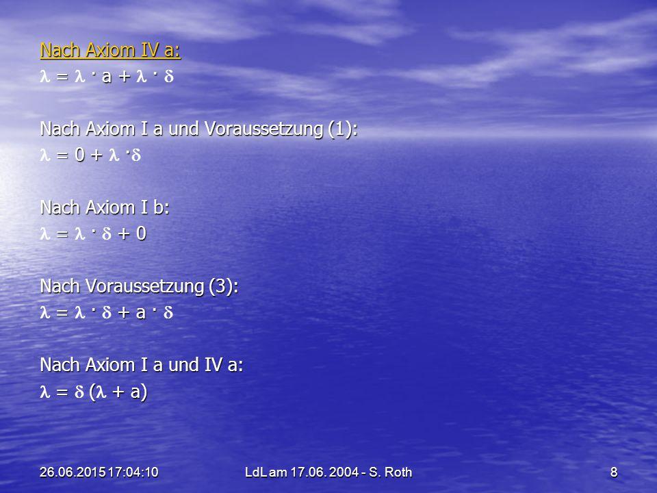 26.06.2015 17:05:44LdL am 17.06. 2004 - S. Roth8 Nach Axiom IV a: Nach Axiom IV a: = · a + · = · a + ·  Nach Axiom I a und Voraussetzung (1): = 0 + ·
