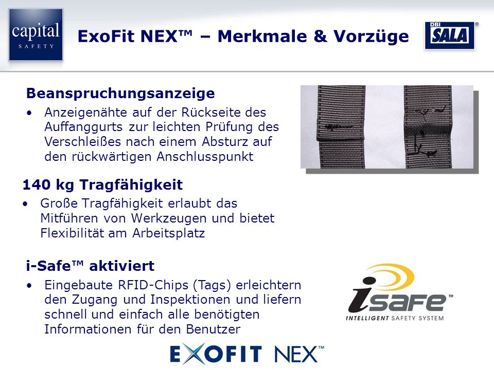 ExoFit NEX™ – Merkmale & Vorzüge 140 kg Tragfähigkeit Große Tragfähigkeit erlaubt das Mitführen von Werkzeugen und bietet Flexibilität am Arbeitsplatz Beanspruchungsanzeige Anzeigenähte auf der Rückseite des Auffanggurts zur leichten Prüfung des Verschleißes nach einem Absturz auf den rückwärtigen Anschlusspunkt i-Safe™ aktiviert Eingebaute RFID-Chips (Tags) erleichtern den Zugang und Inspektionen und liefern schnell und einfach alle benötigten Informationen für den Benutzer