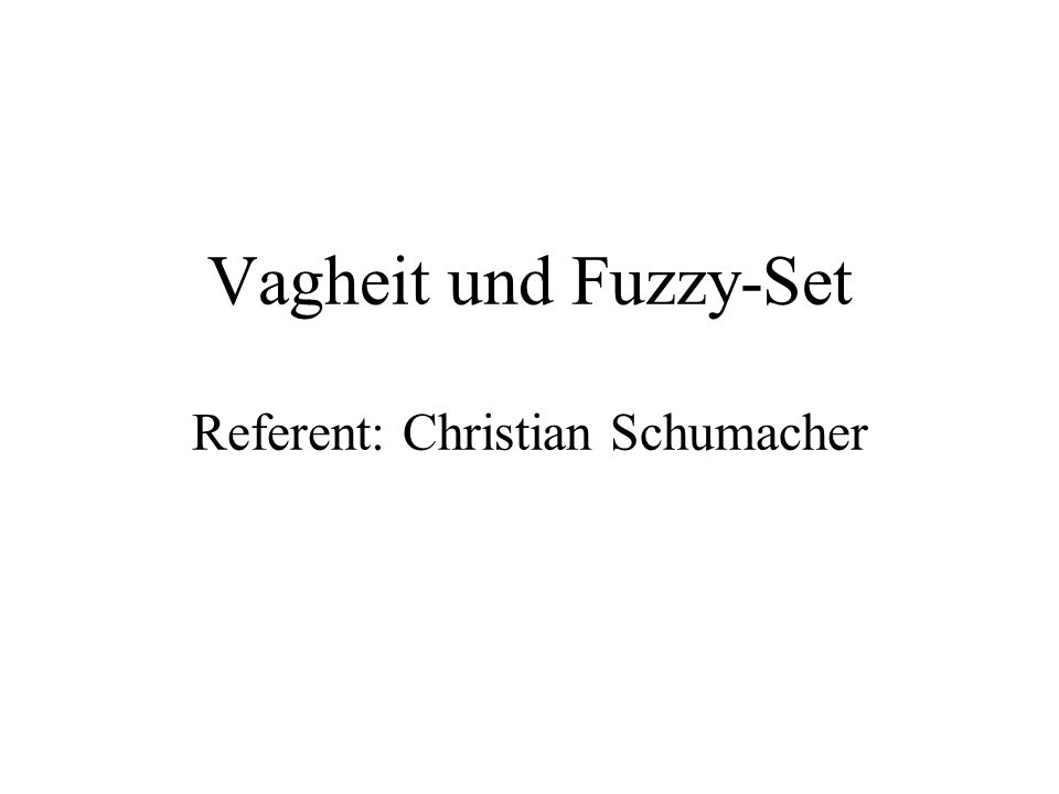 Vagheit und Fuzzy-Set Referent: Christian Schumacher