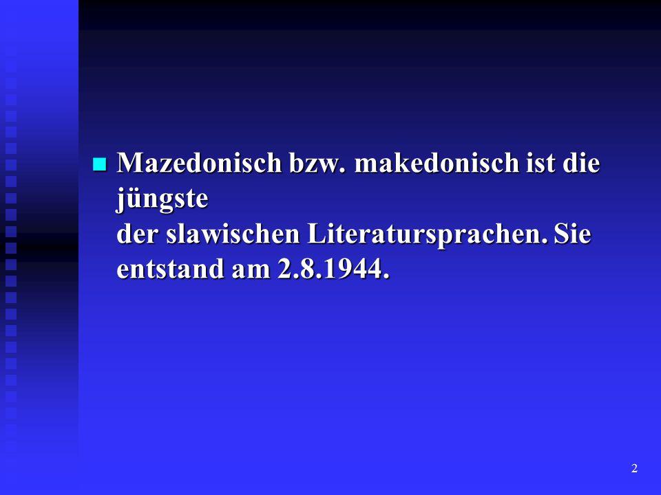 2 Mazedonisch bzw. makedonisch ist die jüngste der slawischen Literatursprachen. Sie entstand am 2.8.1944. Mazedonisch bzw. makedonisch ist die jüngst