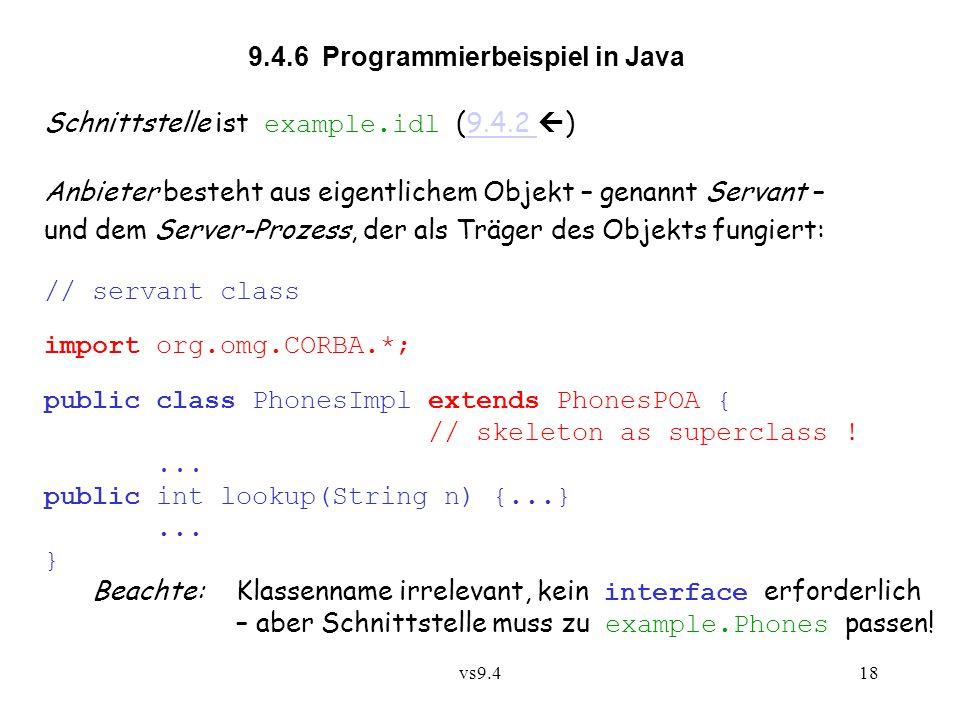 vs9.418 9.4.6 Programmierbeispiel in Java Schnittstelle ist example.idl (9.4.2  )9.4.2 Anbieter besteht aus eigentlichem Objekt – genannt Servant – und dem Server-Prozess, der als Träger des Objekts fungiert: // servant class import org.omg.CORBA.*; public class PhonesImpl extends PhonesPOA { // skeleton as superclass !...