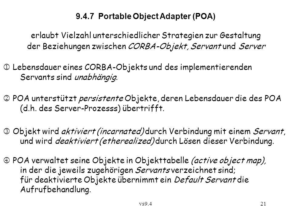 vs9.421 9.4.7 Portable Object Adapter (POA) erlaubt Vielzahl unterschiedlicher Strategien zur Gestaltung der Beziehungen zwischen CORBA-Objekt, Servant und Server  Lebensdauer eines CORBA-Objekts und des implementierenden Servants sind unabhängig.