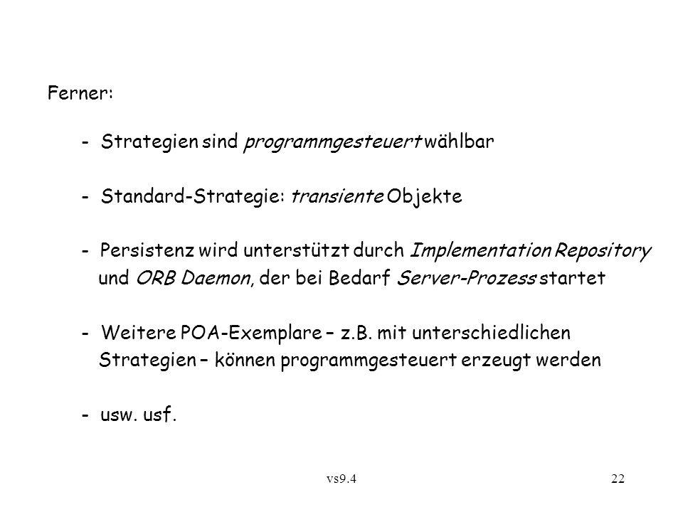 vs9.422 Ferner: - Strategien sind programmgesteuert wählbar - Standard-Strategie: transiente Objekte - Persistenz wird unterstützt durch Implementation Repository und ORB Daemon, der bei Bedarf Server-Prozess startet - Weitere POA-Exemplare – z.B.