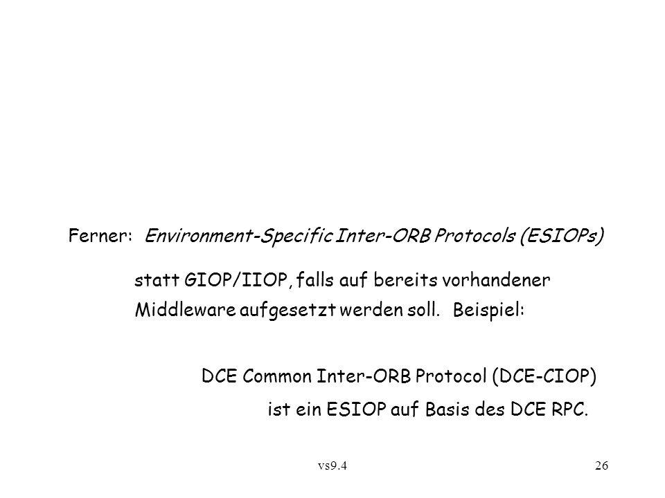 vs9.426 Ferner: Environment-Specific Inter-ORB Protocols (ESIOPs) statt GIOP/IIOP, falls auf bereits vorhandener Middleware aufgesetzt werden soll.