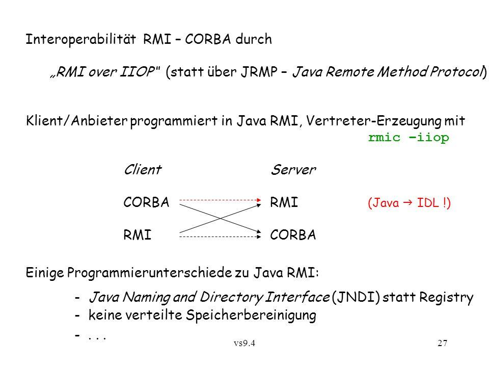 """vs9.427 Interoperabilität RMI – CORBA durch """"RMI over IIOP (statt über JRMP – Java Remote Method Protocol) Klient/Anbieter programmiert in Java RMI, Vertreter-Erzeugung mit rmic –iiop ClientServer CORBARMI (Java  IDL !) RMICORBA Einige Programmierunterschiede zu Java RMI: - Java Naming and Directory Interface (JNDI) statt Registry - keine verteilte Speicherbereinigung -..."""