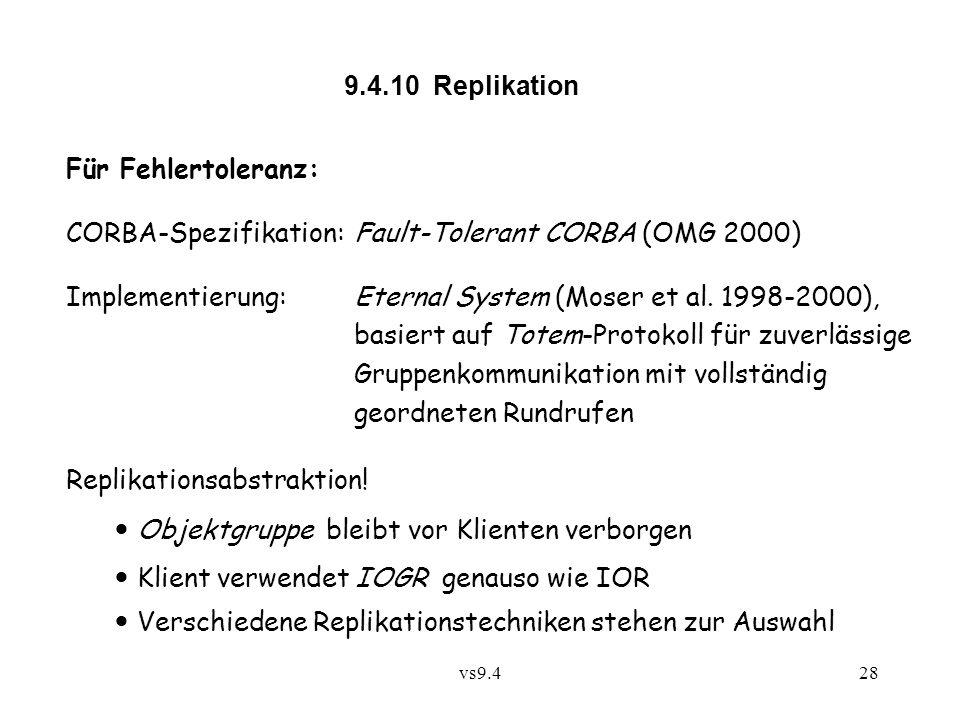 vs9.428 9.4.10 Replikation Für Fehlertoleranz: CORBA-Spezifikation:Fault-Tolerant CORBA (OMG 2000) Implementierung: Eternal System (Moser et al.
