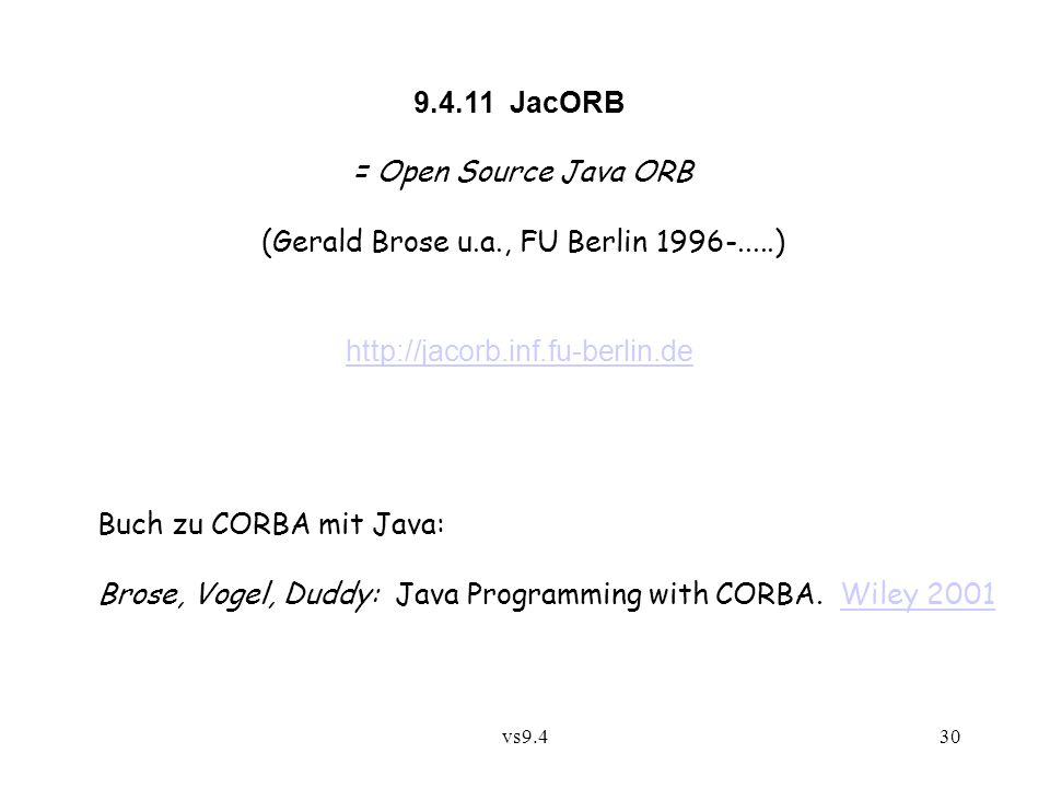 vs9.430 9.4.11 JacORB = Open Source Java ORB (Gerald Brose u.a., FU Berlin 1996-.....) http://jacorb.inf.fu-berlin.de Buch zu CORBA mit Java: Brose, Vogel, Duddy: Java Programming with CORBA.