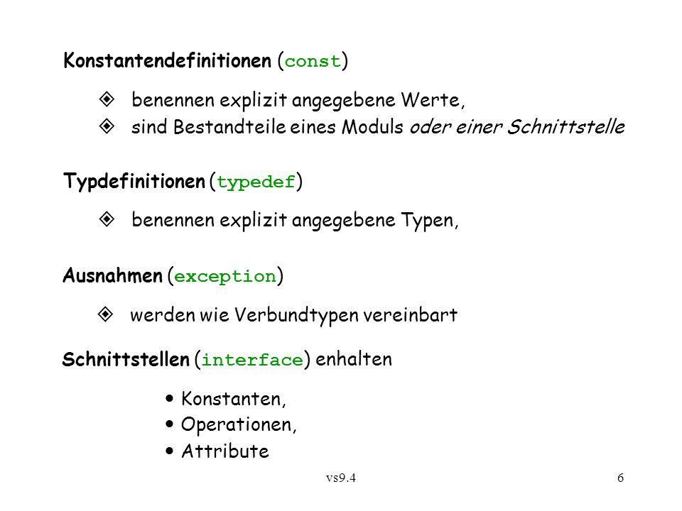 vs9.46 Konstantendefinitionen ( const )  benennen explizit angegebene Werte,  sind Bestandteile eines Moduls oder einer Schnittstelle Typdefinitionen ( typedef )  benennen explizit angegebene Typen, Ausnahmen ( exception )  werden wie Verbundtypen vereinbart Schnittstellen ( interface ) enhalten Konstanten, Operationen, Attribute