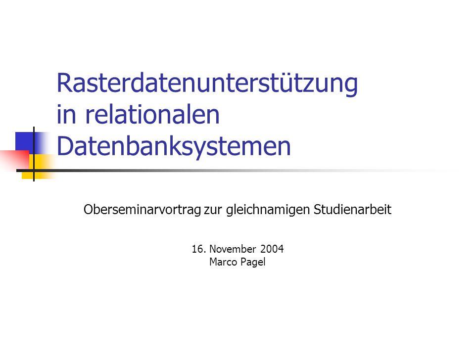 Rasterdatenunterstützung in relationalen Datenbanksystemen Oberseminarvortrag zur gleichnamigen Studienarbeit 16.
