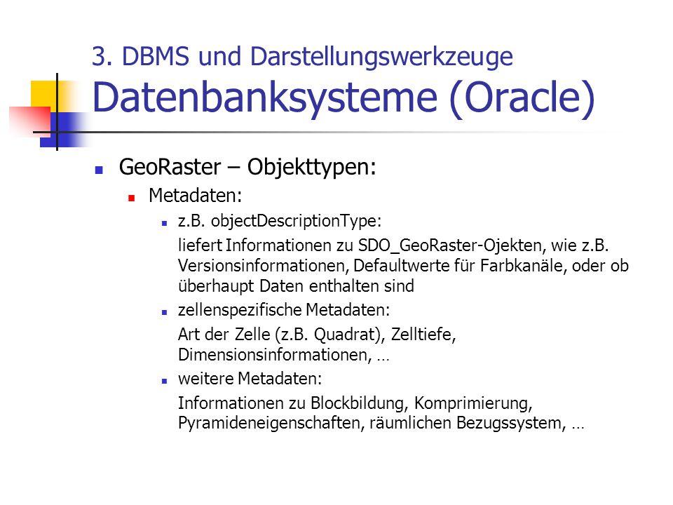 3. DBMS und Darstellungswerkzeuge Datenbanksysteme (Oracle) GeoRaster – Objekttypen: Metadaten: z.B. objectDescriptionType: liefert Informationen zu S