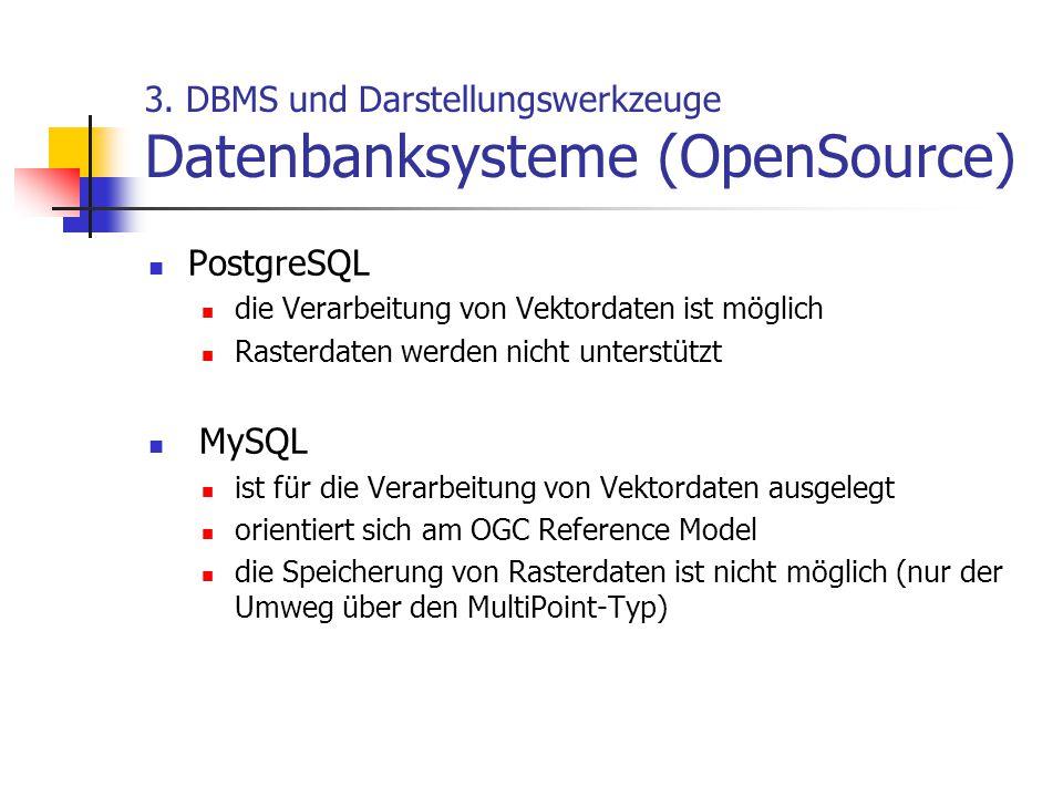 3. DBMS und Darstellungswerkzeuge Datenbanksysteme (OpenSource) PostgreSQL die Verarbeitung von Vektordaten ist möglich Rasterdaten werden nicht unter