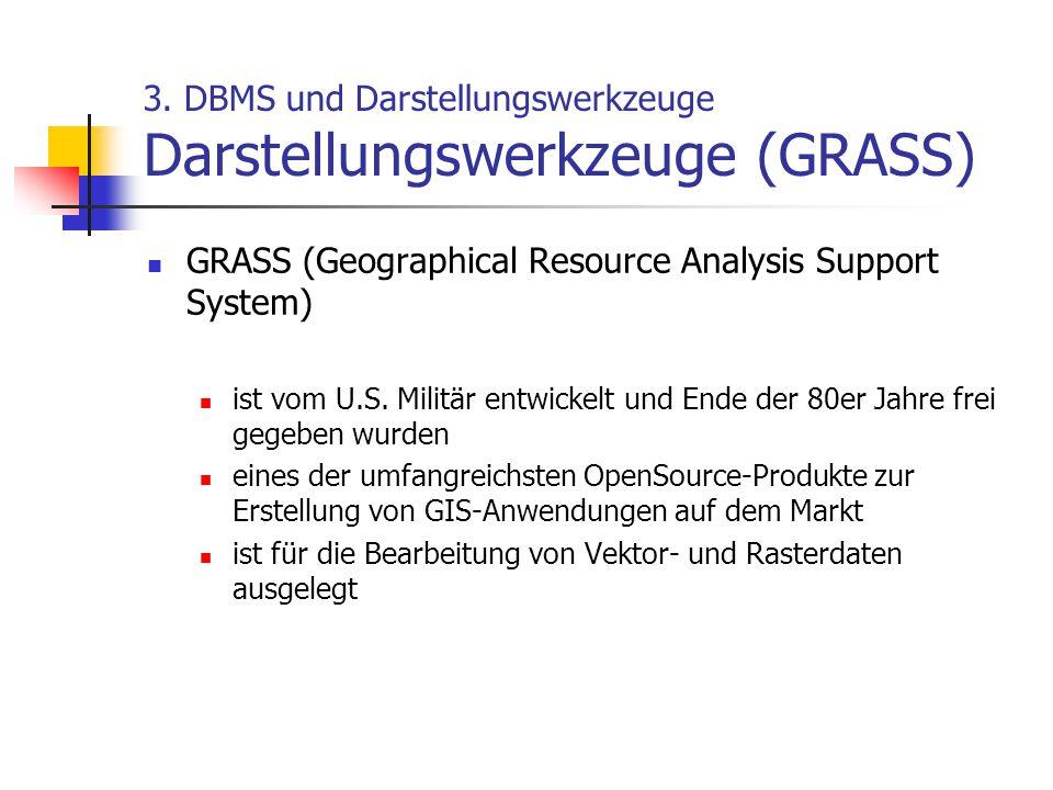 3. DBMS und Darstellungswerkzeuge Darstellungswerkzeuge (GRASS) GRASS (Geographical Resource Analysis Support System) ist vom U.S. Militär entwickelt