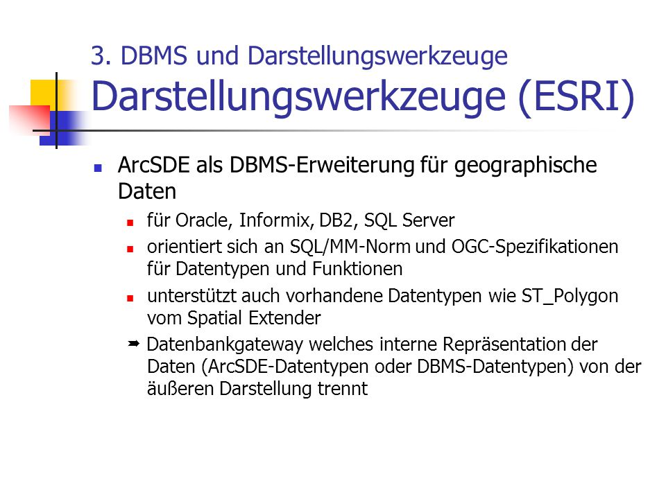 3. DBMS und Darstellungswerkzeuge Darstellungswerkzeuge (ESRI) ArcSDE als DBMS-Erweiterung für geographische Daten für Oracle, Informix, DB2, SQL Serv