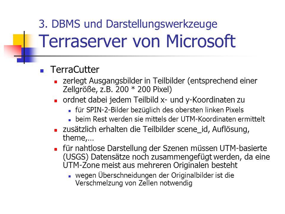 3. DBMS und Darstellungswerkzeuge Terraserver von Microsoft TerraCutter zerlegt Ausgangsbilder in Teilbilder (entsprechend einer Zellgröße, z.B. 200 *