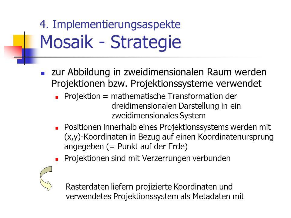 4. Implementierungsaspekte Mosaik - Strategie zur Abbildung in zweidimensionalen Raum werden Projektionen bzw. Projektionssysteme verwendet Projektion