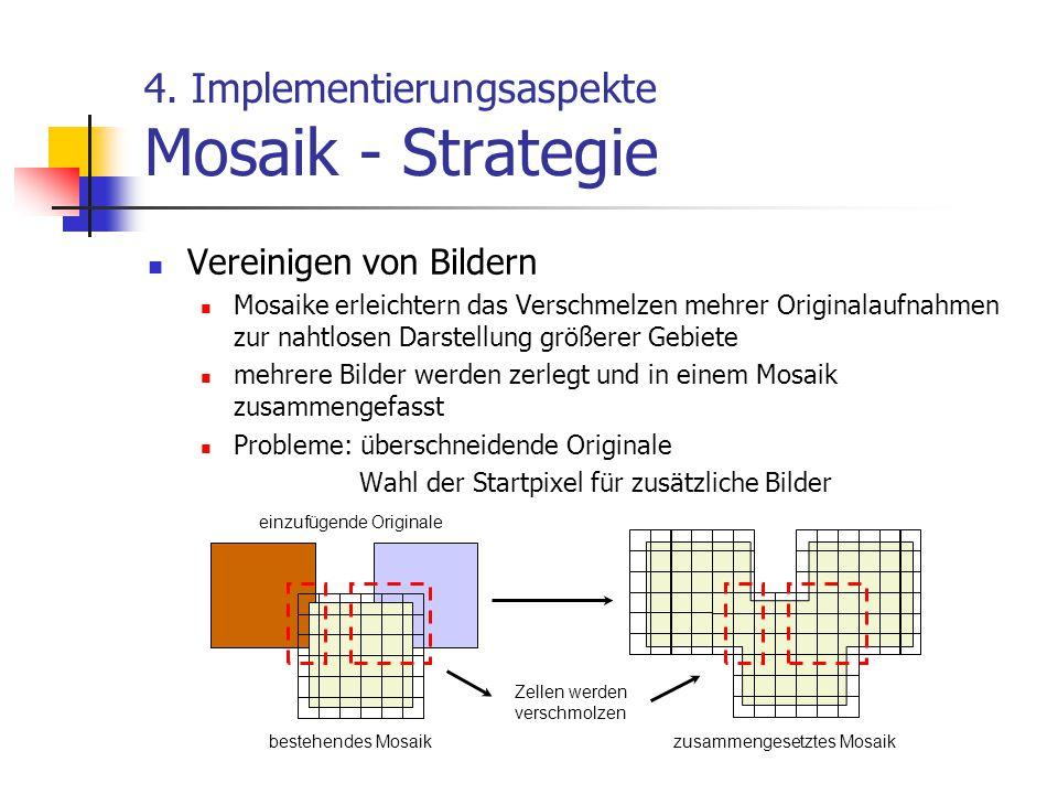 4. Implementierungsaspekte Mosaik - Strategie Vereinigen von Bildern Mosaike erleichtern das Verschmelzen mehrer Originalaufnahmen zur nahtlosen Darst