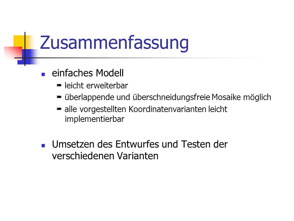 Zusammenfassung einfaches Modell  leicht erweiterbar  überlappende und überschneidungsfreie Mosaike möglich  alle vorgestellten Koordinatenvarianten leicht implementierbar Umsetzen des Entwurfes und Testen der verschiedenen Varianten