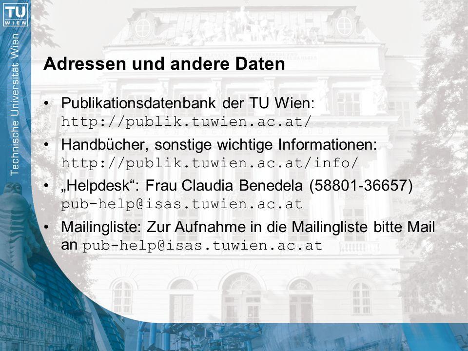 """Adressen und andere Daten Publikationsdatenbank der TU Wien: http://publik.tuwien.ac.at/ Handbücher, sonstige wichtige Informationen: http://publik.tuwien.ac.at/info/ """"Helpdesk : Frau Claudia Benedela (58801-36657) pub-help@isas.tuwien.ac.at Mailingliste: Zur Aufnahme in die Mailingliste bitte Mail an pub-help@isas.tuwien.ac.at"""